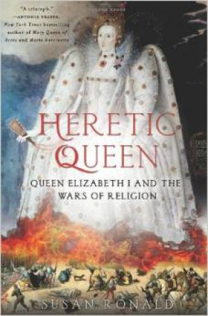 Heretic Queen: Queen Elizabeth I and the Wars of Religion