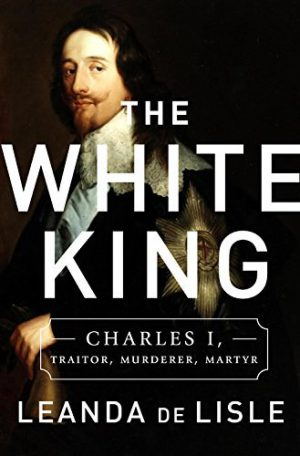 The White King: Charles, Traitor, Murderer, Martyr