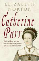 Catherine Parr: Wife, Widow, Mother, Survivor.  The Story of the Last Wife of Henry VIII by Elizabeth Norton
