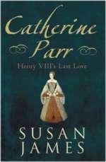 Catherine Parr: Henry VIII's Last Love by Dr Susan James