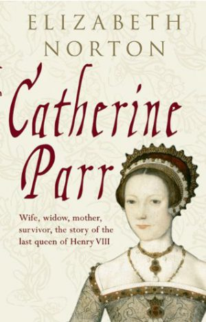 Catherine Parr: Wife, Widow, Mother, Survivor.  The Story of the Last Wife of Henry VIII