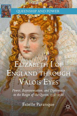 Elizabeth I of England through Valois Eyes: Power, Representation and Diplomacy in the Reign of the Queen 1558 - 1588 cover image