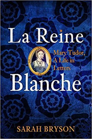 La Reine Blanche: Mary Tudor, a Life in Letters cover image