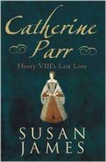 Catherine Parr: Henry VIII's Last Love by Dr Susan James